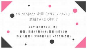 2021年9月30日(木)eN project 企画 in 渋谷TAKE OFF 7|予約受付
